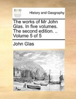 The Works Of Mr John Glas. In Five Volumes. The Second Edition. .. Volume 5 Of 5 - John Glas