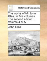 The Works Of Mr John Glas. In Five Volumes. The Second Edition. .. Volume 4 Of 5 - John Glas