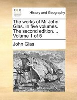 The Works Of Mr John Glas. In Five Volumes. The Second Edition. .. Volume 1 Of 5 - John Glas