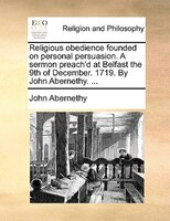 Religious Obedience Founded On Personal Persuasion. A Sermon Preach'd At Belfast The 9th Of December. 1719. By John - John Abernethy