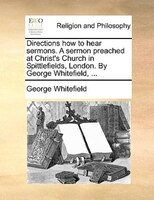 Directions How To Hear Sermons. A Sermon Preached At Christ's Church In Spittlefields, London. By George Whitefield, ... - George Whitefield
