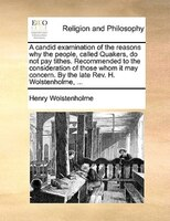 A Candid Examination Of The Reasons Why The People, Called Quakers, Do Not Pay Tithes. Recommended To The Consideration Of Those W - Henry Wolstenholme