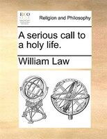 A Serious Call To A Holy Life. - William Law