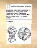 Arithmetic, Rational And Practical. ... Consisting Of Three Parts, Viz. I. Vulgar Arithmetic. Ii. Decimal Arithmetic. Iii. Practic - John Mair