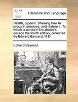 Health, A Poem. Shewing How To Procure, Preserve, And Restore It. To Which Is Annex'd The Doctor's Decade The - Edward Baynard