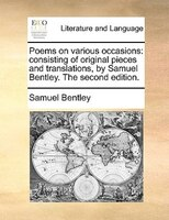 Poems On Various Occasions: Consisting Of Original Pieces And Translations, By Samuel Bentley. The Second Edition. - Samuel Bentley