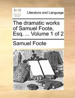 The Dramatic Works Of Samuel Foote, Esq. ...  Volume 1 Of 2 - Samuel Foote