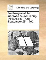 A Catalogue Of The Cornwall County Library, Instituted At Truro, September 25, 1792. - See Notes Multiple Contributors