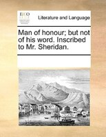 Man Of Honour; But Not Of His Word. Inscribed To Mr. Sheridan. - See Notes Multiple Contributors