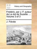 Frédéric, Par J. F. Auteur De La Dot De Suzette. ...  Volume 3 Of 3 - J. Fiévée
