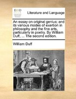 An Essay On Original Genius; And Its Various Modes Of Exertion In Philosophy And The Fine Arts, Particularly In Poetry. By William - William Duff
