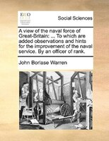A View Of The Naval Force Of Great-britain: ... To Which Are Added Observations And Hints For The Improvement Of The Naval Service - John Borlase Warren