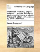 The London Vocabulary, English And Latin: ... Adorned With Twenty-six Pictures. For The Use Of Schools. The Seventh Edition, With - James Greenwood