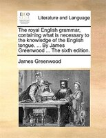 The Royal English Grammar, Containing What Is Necessary To The Knowledge Of The English Tongue. ... By James Greenwood ... The Six - James Greenwood