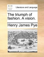The Triumph Of Fashion. A Vision. - Henry James Pye