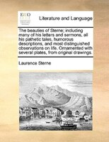 The Beauties Of Sterne; Including Many Of His Letters And Sermons, All His Pathetic Tales, Humorous Descriptions, And Most Disting - Laurence Sterne