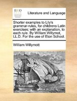 Shorter Examples To Lily's Grammar-rules, For Childrens Latin Exercises; With An Explanation, To Each Rule. By William - William Willymott