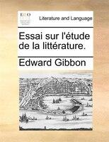 Essai Sur L'étude De La Littérature. - Edward Gibbon