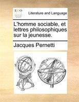 L'homme Sociable, Et Lettres Philosophiques Sur La Jeunesse. - Jacques Pernetti