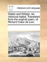 Walter And William. An Historical Ballad. Translated From The Original Poem, Of Richard Cour De Lion. - See Notes Multiple Contributors