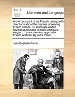 A Short Account Of The French Poetry, With Directions About The Manner Of Reading French Verses. To Which Are Added Several Specim - Jean Baptiste Perrin