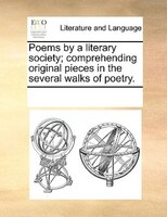 Poems By A Literary Society; Comprehending Original Pieces In The Several Walks Of Poetry. - See Notes Multiple Contributors