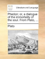 Phedon; Or, A Dialogue Of The Immortality Of The Soul. From Plato, ... - Plato