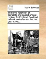 The Royal Kalendar: Or, Complete And Correct Annual Register For England, Scotland, Ireland, And America. For The Year - See Notes Multiple Contributors