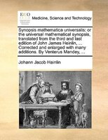 Synopsis Mathematica Universalis: Or The Universal Mathematical Synopsis, Translated From The Third And Last Edition Of John James - Johann Jacob Hainlin
