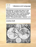 Miscellanies In Prose And Verse. In Two Volumes. By Jonathan Swift, D.d. And Alexander Pope, Esq; To Which Is Added, A Poem Writte - Jonathan Swift