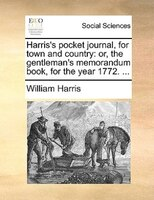 Harris's Pocket Journal, For Town And Country: Or, The Gentleman's Memorandum Book, For The Year 1772. ... - William Harris