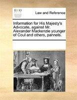 Information For His Majesty's Advocate, Against Mr. Alexander Mackenzie Younger Of Coul And Others, Pannels. - See Notes Multiple Contributors