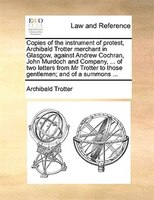 Copies Of The Instrument Of Protest, Archibald Trotter Merchant In Glasgow, Against Andrew Cochran, John Murdoch And Company, ... - Archibald Trotter