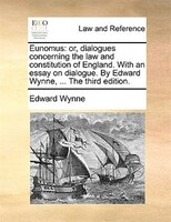 Eunomus: Or, Dialogues Concerning The Law And Constitution Of England. With An Essay On Dialogue. By Edward - Edward Wynne