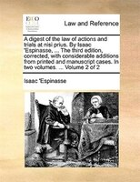 A Digest Of The Law Of Actions And Trials At Nisi Prius. By Isaac 'espinasse, ... The Third Edition, Corrected, With - Isaac 'Espinasse