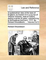 A Systematical View Of The Laws Of England; As Treated Of In A Course Of Vinerian Lectures, Read At Oxford, During A Series Of Yea - Richard Wooddeson