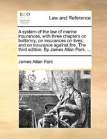 A System Of The Law Of Marine Insurances, With Three Chapters On Bottomry; On Insurances On Lives; And On Insurance Against Fire. - James Allan Park