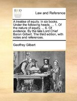 A Treatise Of Equity. In Six Books. Under The Following Heads. ... 1. Of The Nature Of Equity, ... 6. Of Evidence. By The Late Lor - Geoffrey Gilbert