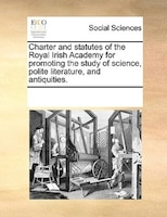 Charter And Statutes Of The Royal Irish Academy For Promoting The Study Of Science, Polite Literature, And Antiquities. - See Notes Multiple Contributors