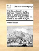The Life And Death Of Mr. Badman. Presented To The World In A Familiar Dialogue Between Mr. Wiseman And Mr. Attentive. By John Bun - John Bunyan