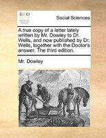 A True Copy Of A Letter Lately Written By Mr. Dowley To Dr. Wells, And Now Published By Dr. Wells, Together With The - Mr. Dowley