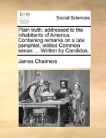 Plain Truth: Addressed To The Inhabitants Of America. Containing Remarks On A Late Pamphlet, Intitled Common Sen - James Chalmers