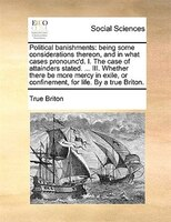 Political Banishments: Being Some Considerations Thereon, And In What Cases Pronounc'd. I. The Case Of Attainders Stated. - True Briton