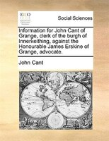 Information For John Cant Of Grange, Clerk Of The Burgh Of Innerkeithing, Against The Honourable James Erskine Of Grange, Advocate - John Cant