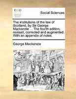 The Institutions Of The Law Of Scotland, By Sir George Mackenzie ... The Fourth Edition, Revised, Corrected And Augmented. With An - George Mackenzie