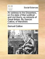 An Address To The Dissenters, On The State Of Their Political And Civil Liberty, As Subjects Of Great Britain. By Samuel Catlow, O - Samuel Catlow