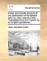 A True And Minute Account Of The Destruction Of The Bastile [sic]; By Jean Jaques Calet, ... Translated From The French, By An Eng - Jean Jacques Calet