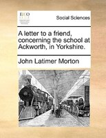 A Letter To A Friend, Concerning The School At Ackworth, In Yorkshire. - John Latimer Morton