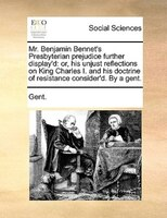 Mr. Benjamin Bennet's Presbyterian Prejudice Further Display'd: Or, His Unjust Reflections On King Charles I. - Gent.