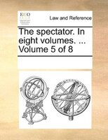 The Spectator. In Eight Volumes. ...  Volume 5 Of 8 - See Notes Multiple Contributors